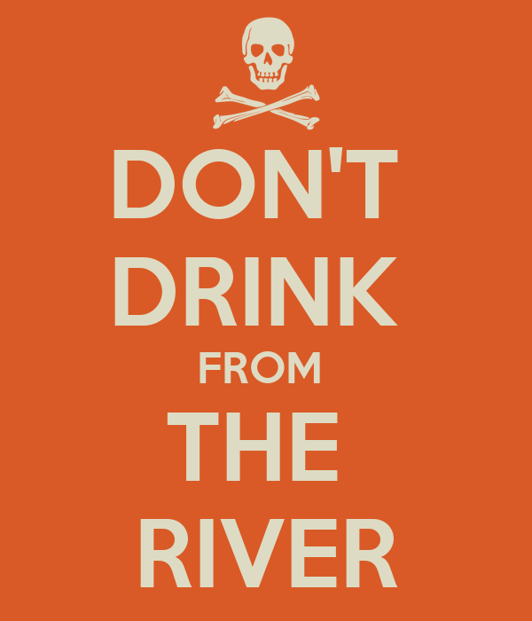 DON'T  DRINK  FROM  THE  RIVER