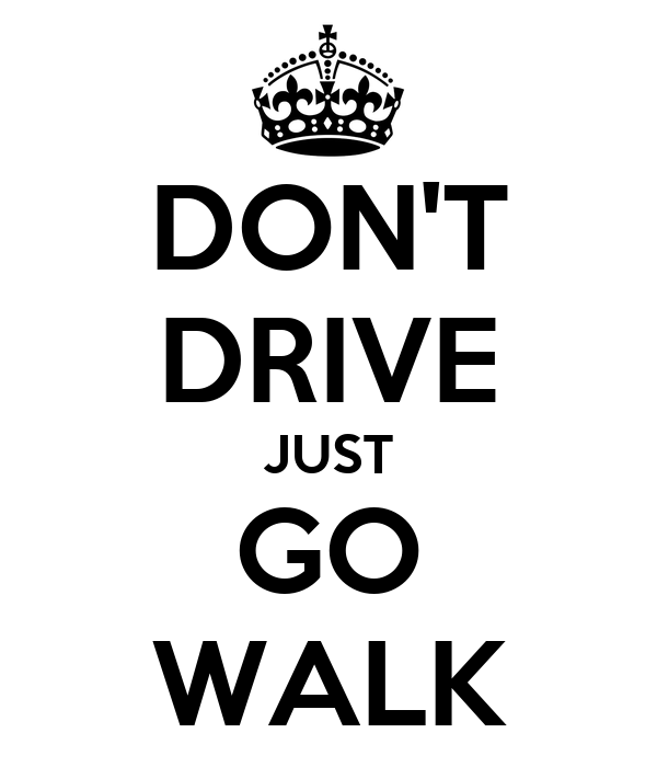 DON'T DRIVE JUST GO WALK