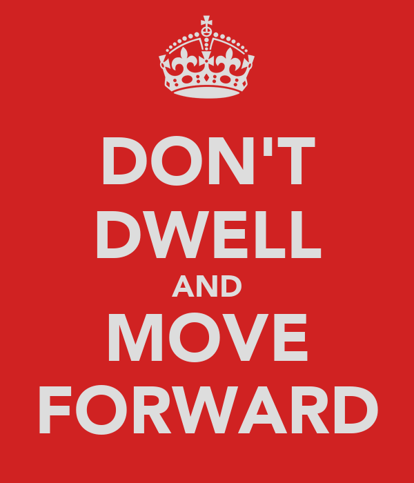 DON'T DWELL AND MOVE FORWARD