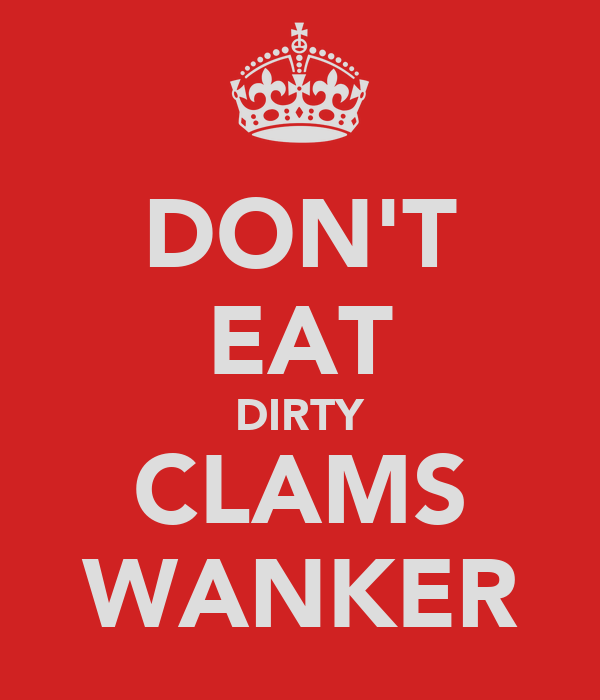 DON'T EAT DIRTY CLAMS WANKER