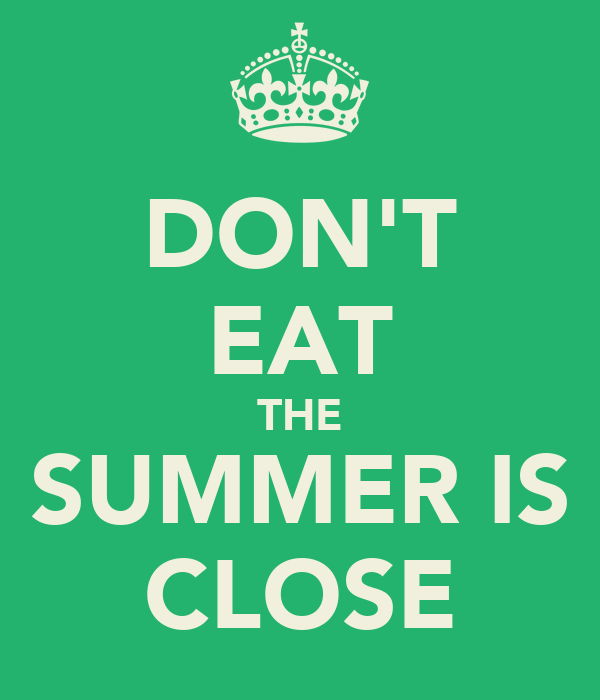 DON'T EAT THE SUMMER IS CLOSE