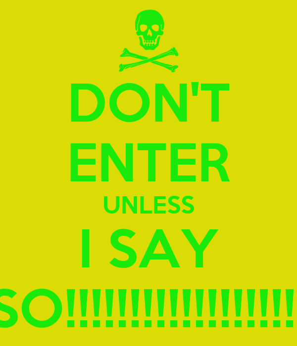 DON'T ENTER UNLESS I SAY SO!!!!!!!!!!!!!!!!!!!