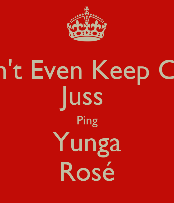Don't Even Keep Calm Juss  Ping Yunga Rosé
