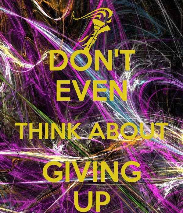 DON'T EVEN THINK ABOUT GIVING UP