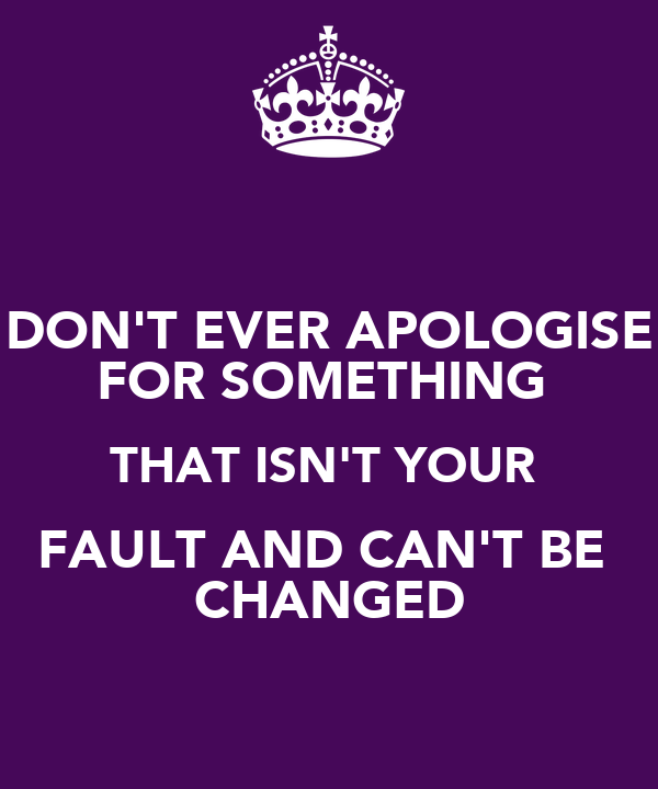 DON'T EVER APOLOGISE FOR SOMETHING  THAT ISN'T YOUR  FAULT AND CAN'T BE  CHANGED