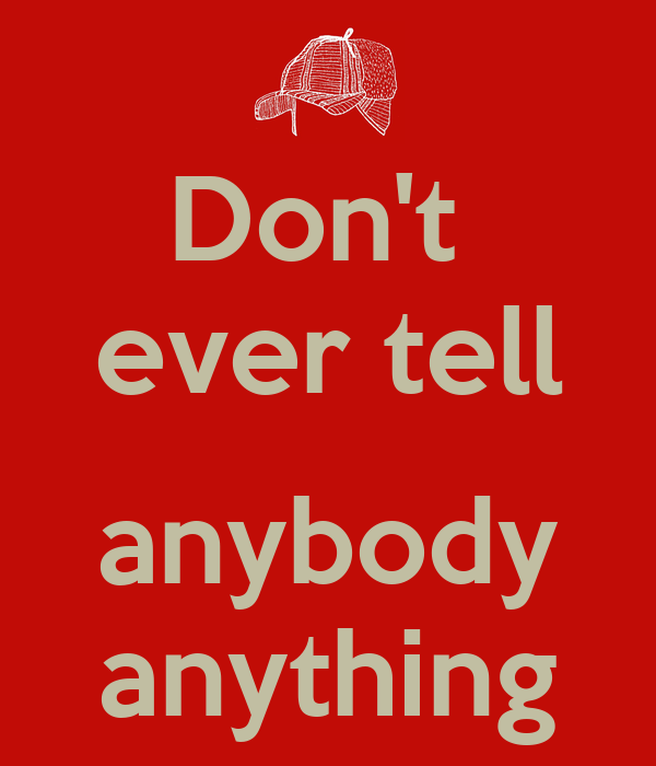 Don't  ever tell   anybody  anything
