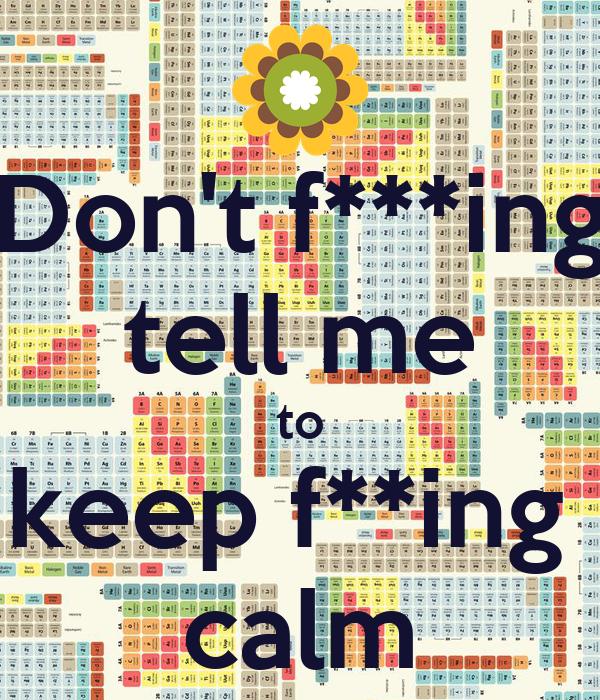 Don't f***ing tell me to keep f**ing  calm