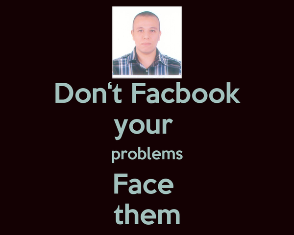 Don't Facbook your  problems Face  them