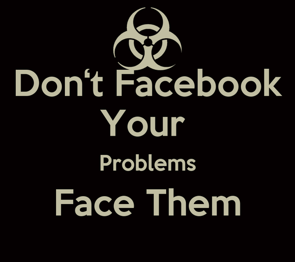 Don't Facebook Your  Problems Face Them