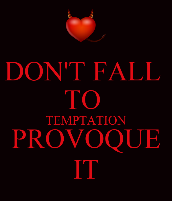 DON'T FALL  TO  TEMPTATION PROVOQUE IT
