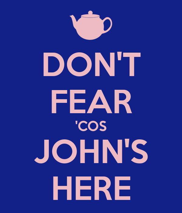 DON'T FEAR 'COS JOHN'S HERE