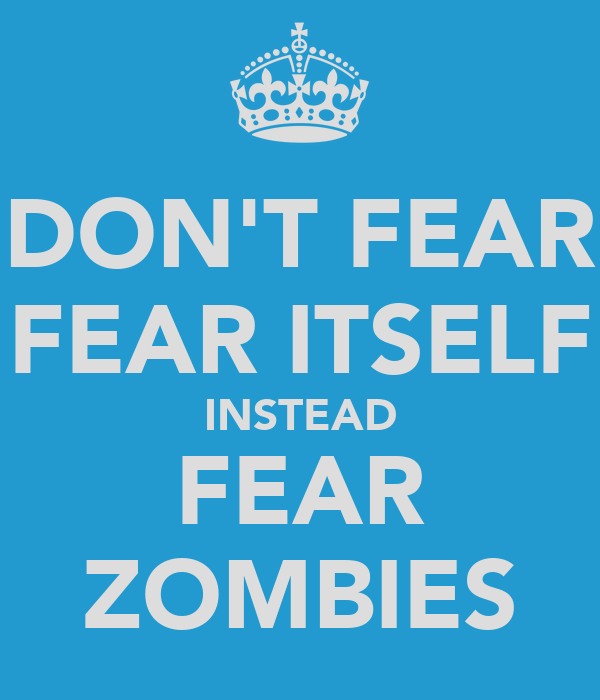 DON'T FEAR FEAR ITSELF INSTEAD FEAR ZOMBIES