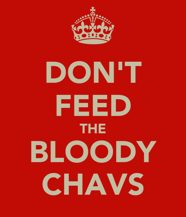 DON'T FEED THE BLOODY CHAVS