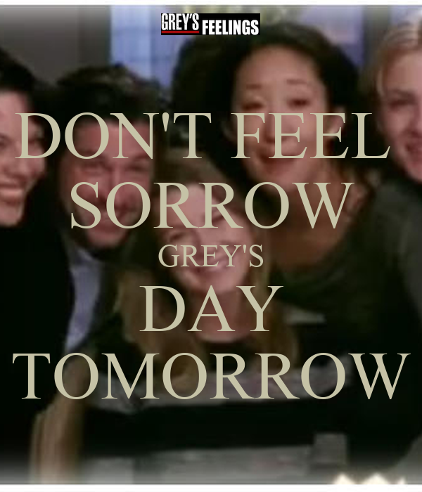DON'T FEEL  SORROW GREY'S DAY TOMORROW