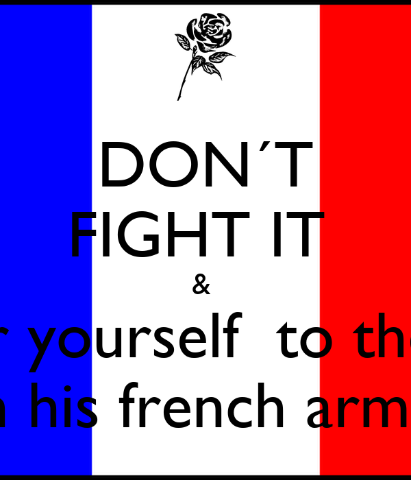DON´T FIGHT IT  &  surrender yourself  to the charms  in his french arms.