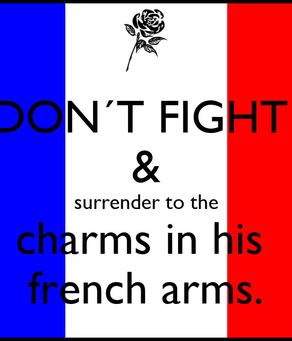 DON´T FIGHT  & surrender to the charms in his  french arms.
