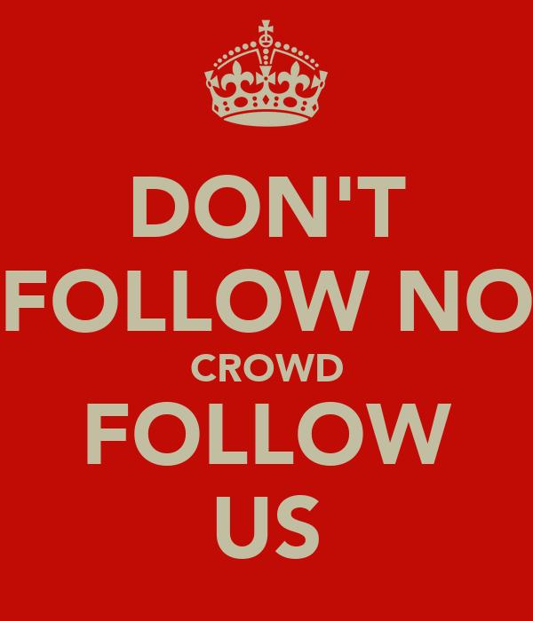 DON'T FOLLOW NO CROWD FOLLOW US