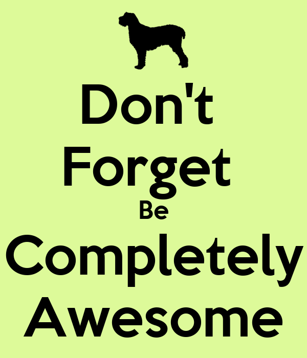 Don't  Forget  Be Completely Awesome