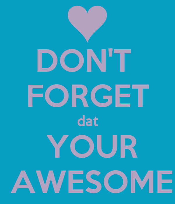 DON'T  FORGET dat  YOUR  AWESOME