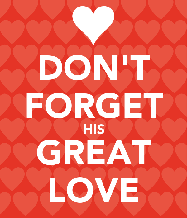 DON'T FORGET HIS GREAT LOVE