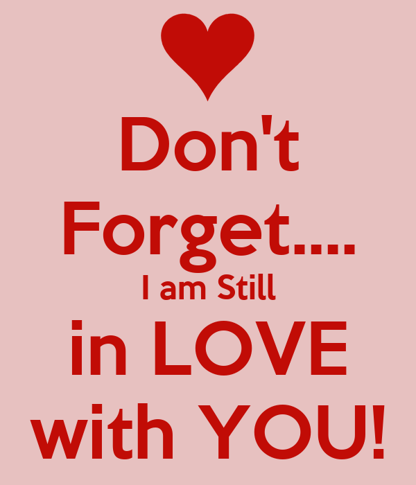 Don't Forget.... I am Still in LOVE with YOU!