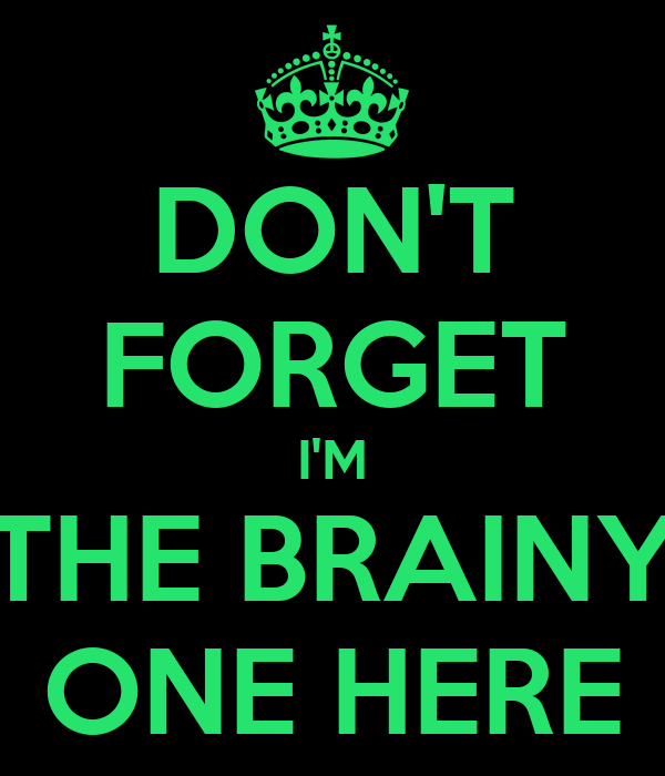DON'T FORGET I'M THE BRAINY ONE HERE