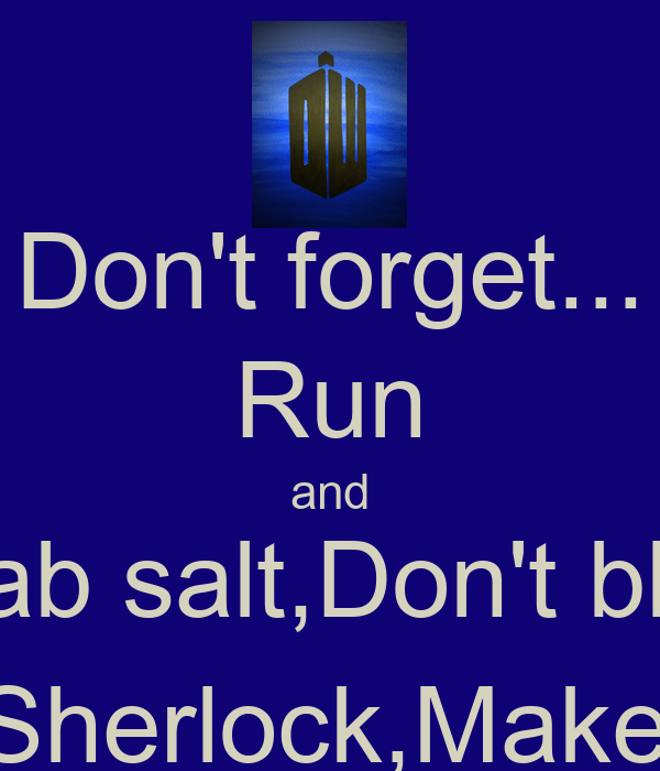 Don't forget... Run and Grab salt,Don't blink Text Sherlock,Make it so.