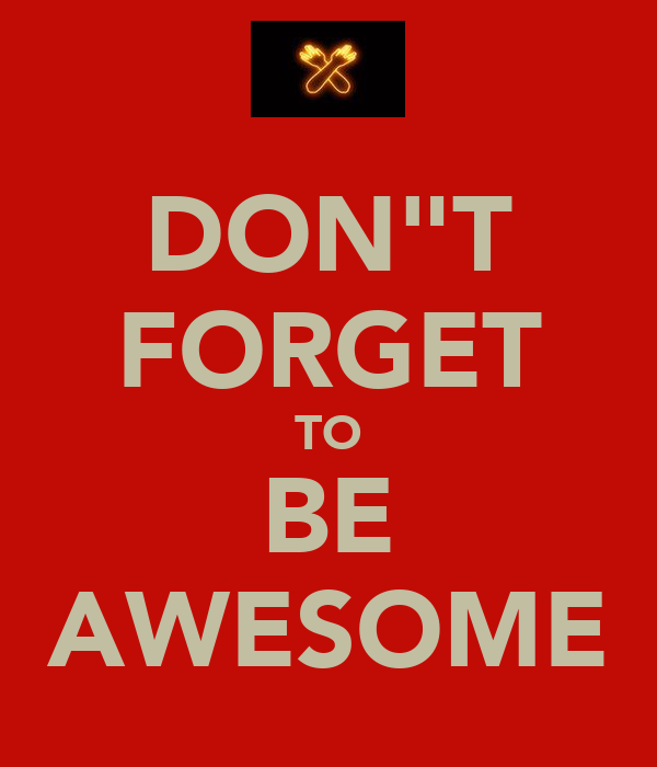 "DON""T FORGET TO BE AWESOME"