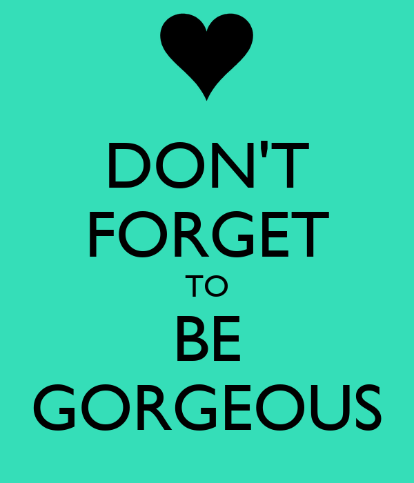 DON'T FORGET TO BE GORGEOUS