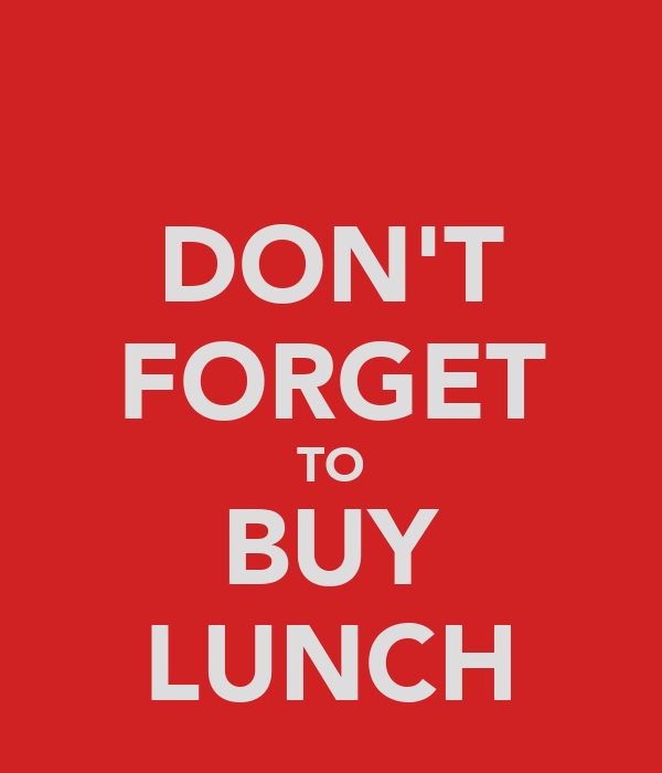 DON'T FORGET TO BUY LUNCH