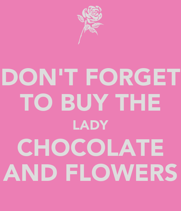 DON'T FORGET TO BUY THE LADY CHOCOLATE AND FLOWERS
