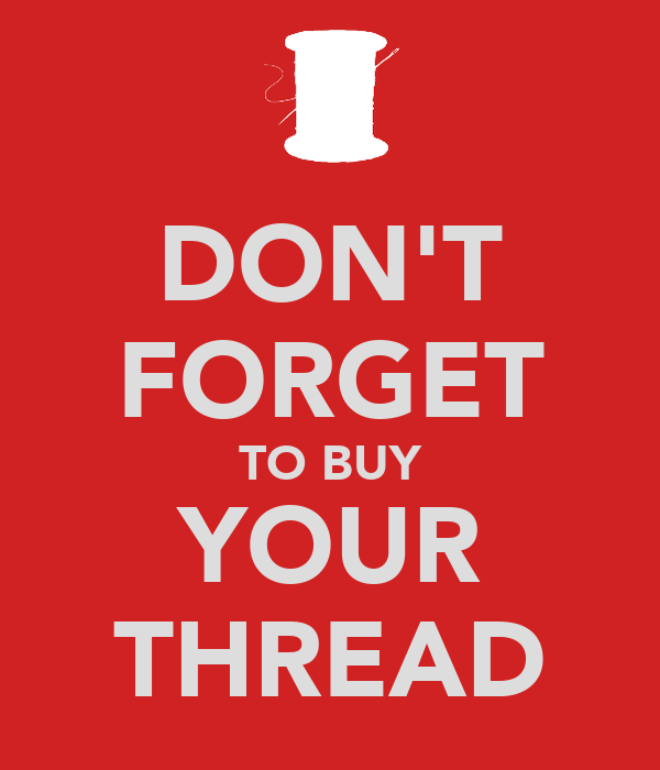 DON'T FORGET TO BUY YOUR THREAD