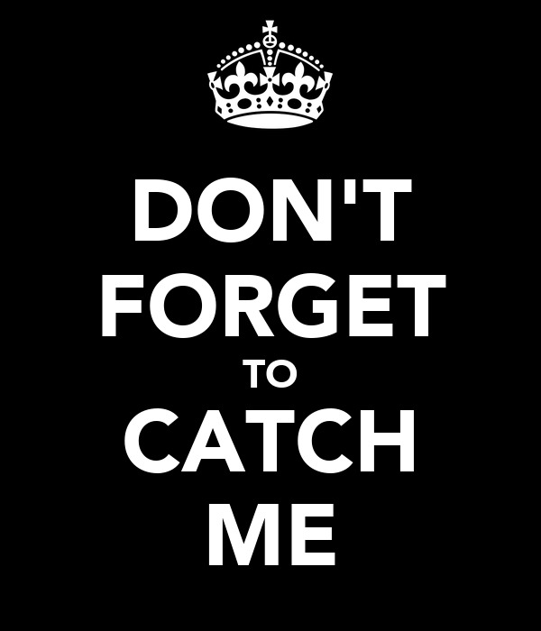 DON'T FORGET TO CATCH ME