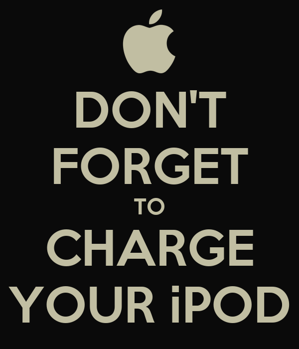 DON'T FORGET TO CHARGE YOUR iPOD