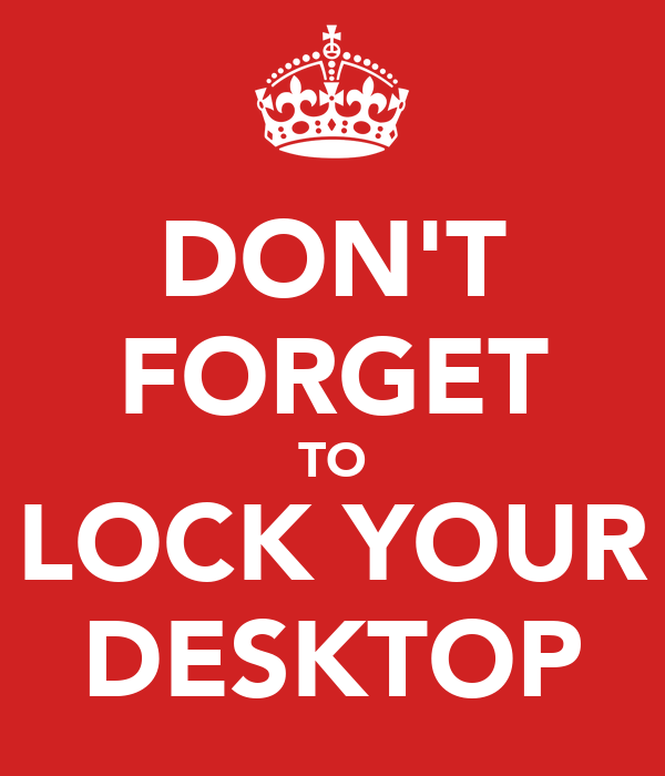 DON'T FORGET TO LOCK YOUR DESKTOP