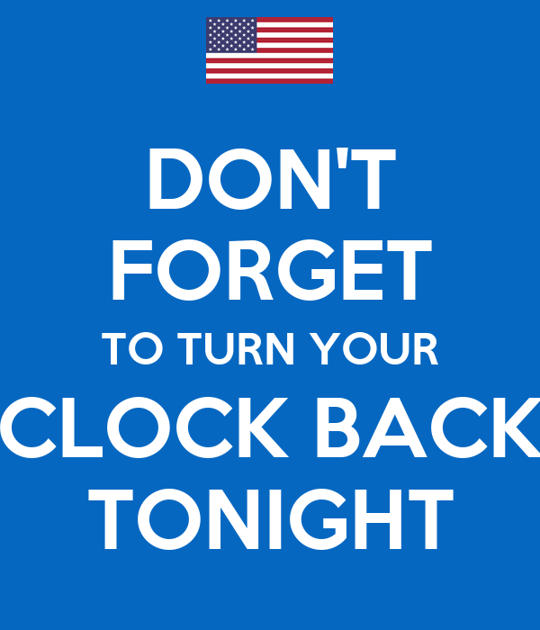 DON'T FORGET TO TURN YOUR CLOCK BACK TONIGHT