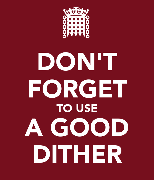 DON'T FORGET TO USE A GOOD DITHER