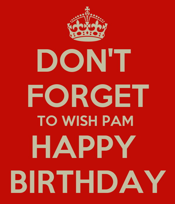 DON'T  FORGET TO WISH PAM  HAPPY  BIRTHDAY