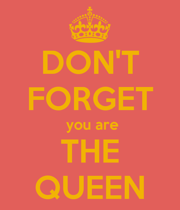 DON'T FORGET  you are THE QUEEN