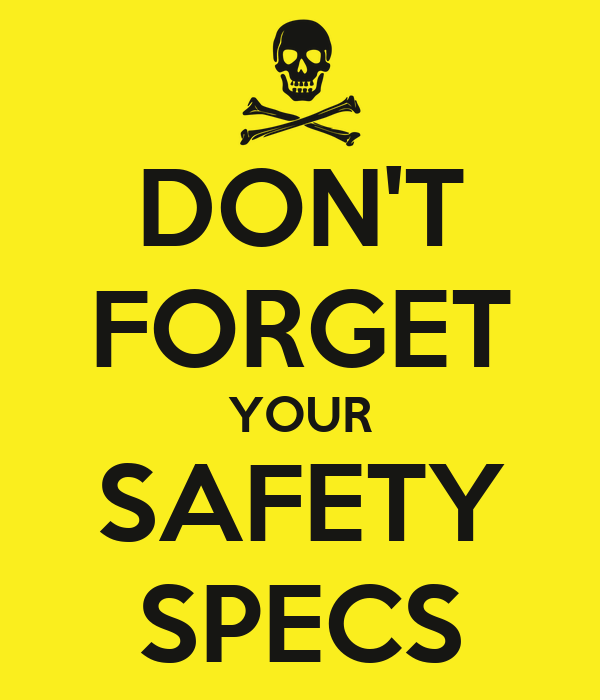 DON'T FORGET YOUR SAFETY SPECS