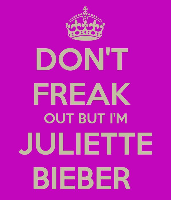 DON'T  FREAK  OUT BUT I'M JULIETTE BIEBER