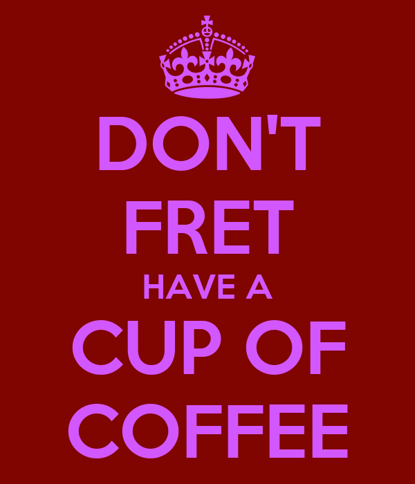 DON'T FRET HAVE A CUP OF COFFEE