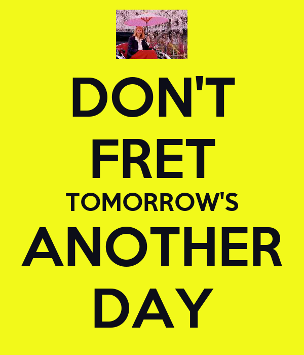 DON'T FRET TOMORROW'S ANOTHER DAY