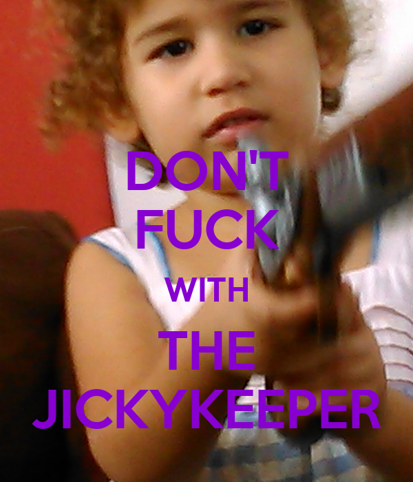 DON'T FUCK WITH THE JICKYKEEPER