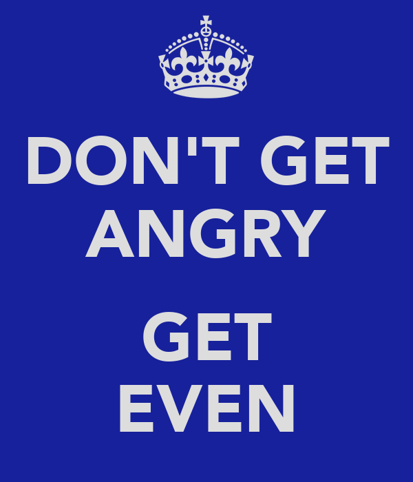 DON'T GET ANGRY  GET EVEN