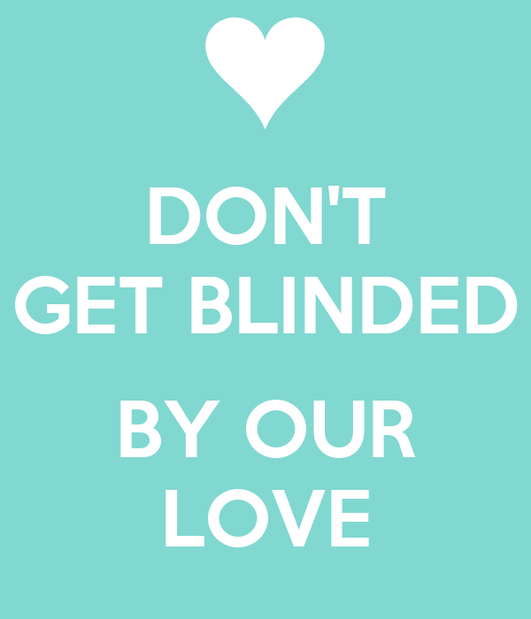 DON'T GET BLINDED  BY OUR LOVE