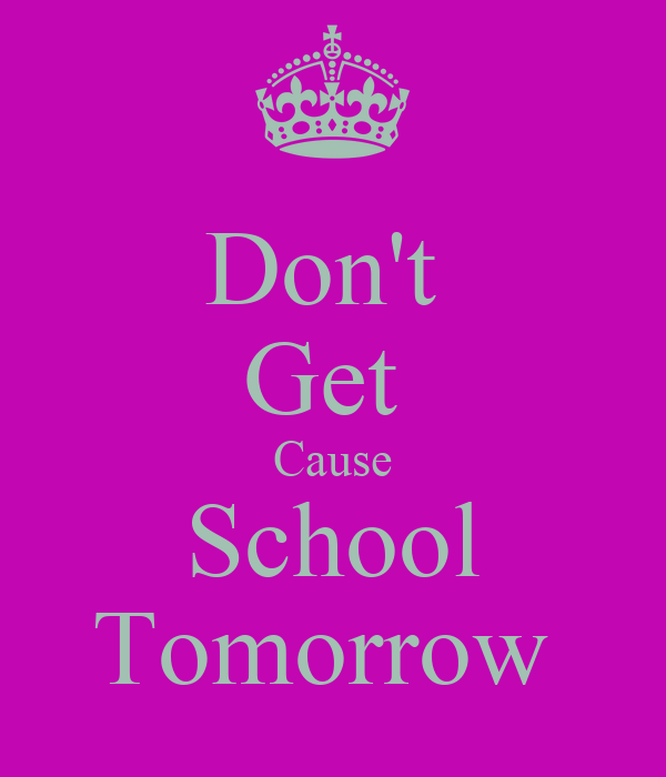 Don't  Get  Cause School Tomorrow