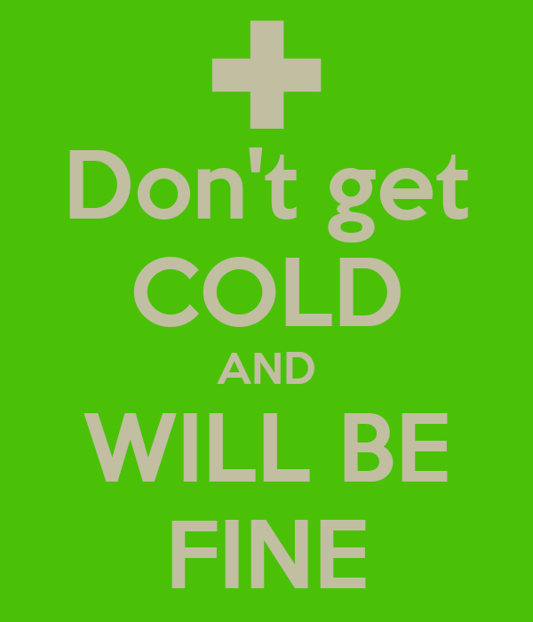 Don't get COLD AND WILL BE FINE