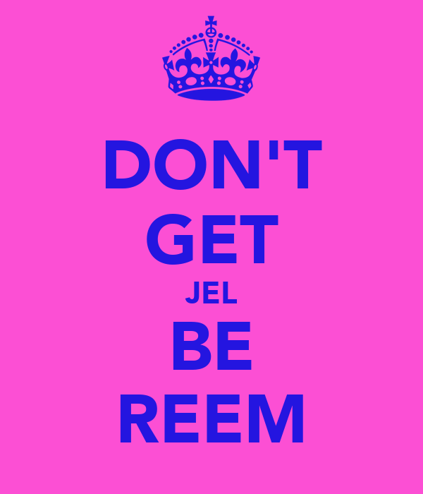 DON'T GET JEL BE REEM