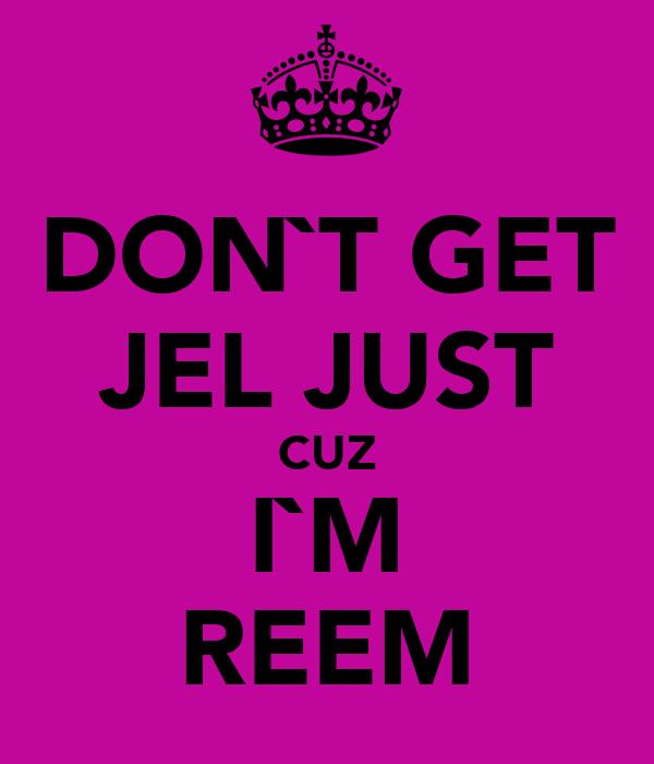 DON`T GET JEL JUST CUZ I`M REEM
